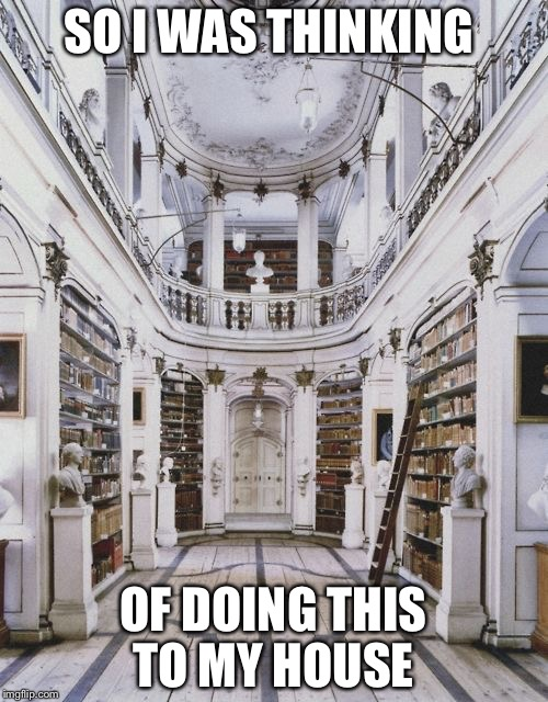 Books! | SO I WAS THINKING OF DOING THIS TO MY HOUSE | image tagged in books,library,home | made w/ Imgflip meme maker
