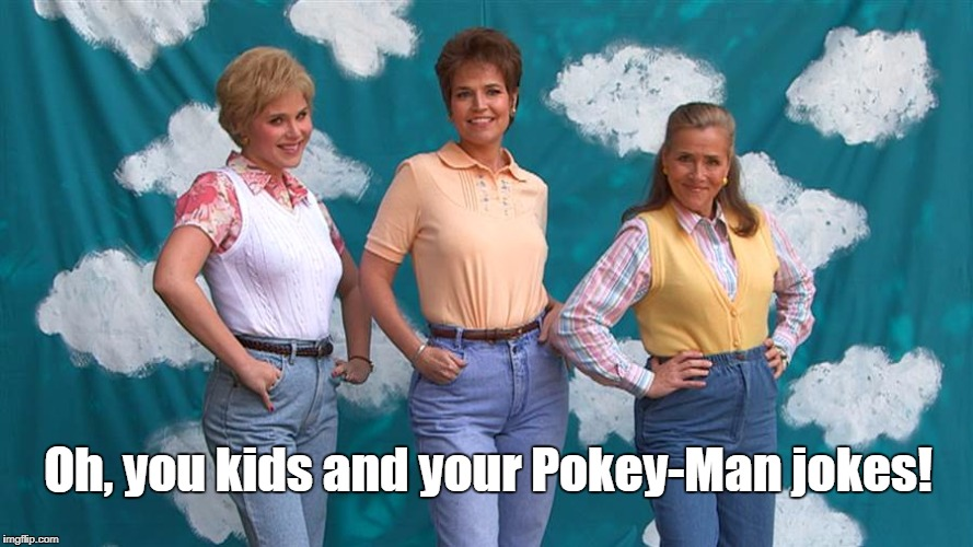 Oh, you kids and your Pokey-Man jokes! | made w/ Imgflip meme maker