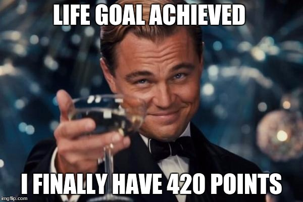 Leonardo Dicaprio Cheers Meme | LIFE GOAL ACHIEVED I FINALLY HAVE 420 POINTS | image tagged in memes,leonardo dicaprio cheers | made w/ Imgflip meme maker
