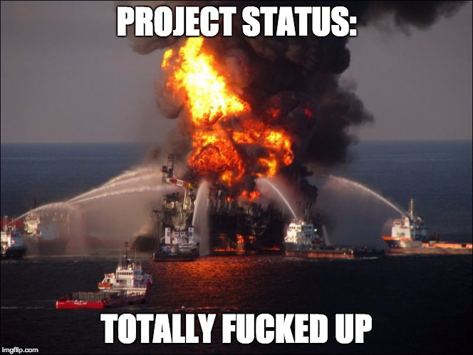 Project Status: Totally Fucked Up | PROJECT STATUS: TOTALLY F**KED UP | image tagged in burning oil rig | made w/ Imgflip meme maker