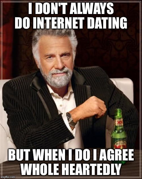 The Most Interesting Man In The World Meme | I DON'T ALWAYS DO INTERNET DATING BUT WHEN I DO I AGREE WHOLE HEARTEDLY | image tagged in memes,the most interesting man in the world | made w/ Imgflip meme maker