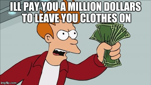 Shut Up And Take My Money Fry Meme | ILL PAY YOU A MILLION DOLLARS TO LEAVE YOU CLOTHES ON | image tagged in memes,shut up and take my money fry | made w/ Imgflip meme maker