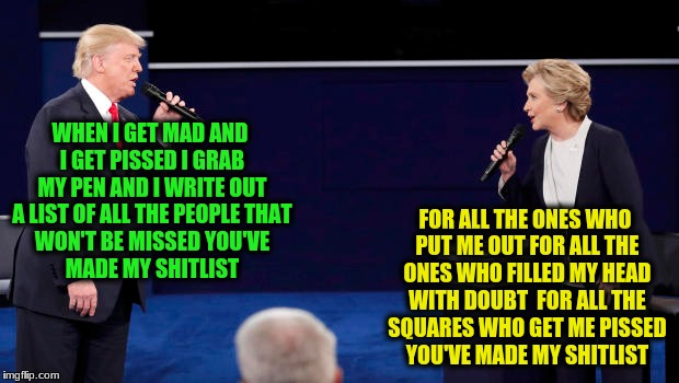Shitlist! | WHEN I GET MAD AND I GET PISSED I GRAB MY PEN AND I WRITE OUT A LIST OF ALL THE PEOPLE THAT WON'T BE MISSED YOU'VE MADE MY SHITLIST FOR ALL  | image tagged in memes,trump clinton duet | made w/ Imgflip meme maker