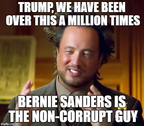 Ancient Aliens Meme | TRUMP, WE HAVE BEEN OVER THIS A MILLION TIMES BERNIE SANDERS IS THE NON-CORRUPT GUY | image tagged in memes,ancient aliens | made w/ Imgflip meme maker