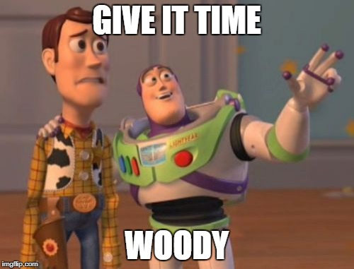 X, X Everywhere Meme | GIVE IT TIME WOODY | image tagged in memes,x,x everywhere,x x everywhere | made w/ Imgflip meme maker