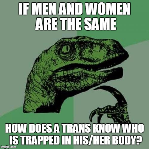 Help! I'm Trapped in the body of a ... No Wait ... Nevermind | IF MEN AND WOMEN ARE THE SAME HOW DOES A TRANS KNOW WHO IS TRAPPED IN HIS/HER BODY? | image tagged in memes,philosoraptor | made w/ Imgflip meme maker