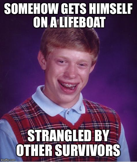 Bad Luck Brian Meme | SOMEHOW GETS HIMSELF ON A LIFEBOAT STRANGLED BY OTHER SURVIVORS | image tagged in memes,bad luck brian | made w/ Imgflip meme maker
