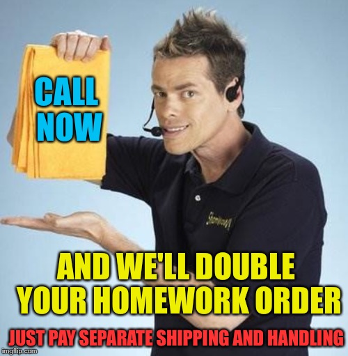 CALL NOW AND WE'LL DOUBLE YOUR HOMEWORK ORDER JUST PAY SEPARATE SHIPPING AND HANDLING | made w/ Imgflip meme maker
