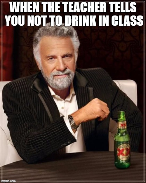 The Most Interesting Man In The World Meme | WHEN THE TEACHER TELLS YOU NOT TO DRINK IN CLASS | image tagged in memes,the most interesting man in the world | made w/ Imgflip meme maker