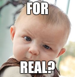 Skeptical Baby Meme | FOR REAL? | image tagged in memes,skeptical baby | made w/ Imgflip meme maker