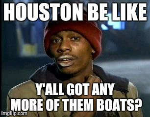 Y'all Got Any More Of That Meme | HOUSTON BE LIKE Y'ALL GOT ANY MORE OF THEM BOATS? | image tagged in memes,yall got any more of | made w/ Imgflip meme maker