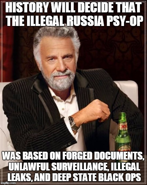 The Most Interesting Man In The World Meme | HISTORY WILL DECIDE THAT THE ILLEGAL RUSSIA PSY-OP WAS BASED ON FORGED DOCUMENTS, UNLAWFUL SURVEILLANCE, ILLEGAL LEAKS, AND DEEP STATE BLACK | image tagged in memes,the most interesting man in the world | made w/ Imgflip meme maker