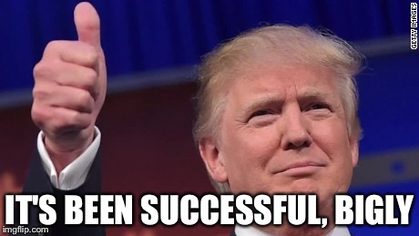 IT'S BEEN SUCCESSFUL, BIGLY | made w/ Imgflip meme maker