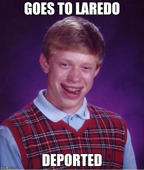 Bad Luck Brian Meme | GOES TO LAREDO DEPORTED | image tagged in memes,bad luck brian | made w/ Imgflip meme maker