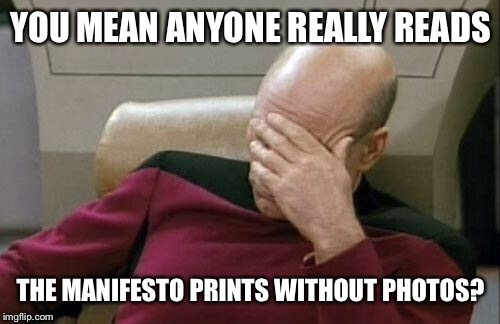 Captain Picard Facepalm Meme | YOU MEAN ANYONE REALLY READS THE MANIFESTO PRINTS WITHOUT PHOTOS? | image tagged in memes,captain picard facepalm | made w/ Imgflip meme maker