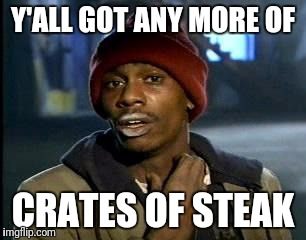 Y'all Got Any More Of That Meme | Y'ALL GOT ANY MORE OF CRATES OF STEAK | image tagged in memes,yall got any more of | made w/ Imgflip meme maker