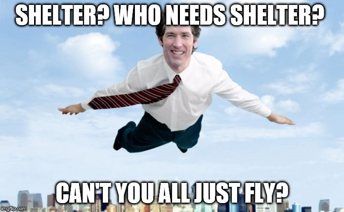 SHELTER? WHO NEEDS SHELTER? CAN'T YOU ALL JUST FLY? | image tagged in joel osteen's | made w/ Imgflip meme maker