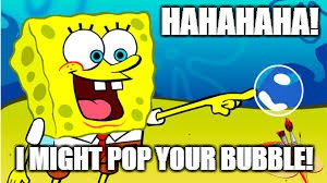 when i'm right | HAHAHAHA! I MIGHT POP YOUR BUBBLE! | image tagged in funny,spongebob,talk to spongebob,imagination spongebob | made w/ Imgflip meme maker