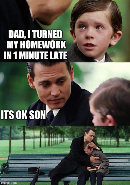 Finding Neverland Meme | DAD, I TURNED MY HOMEWORK IN 1 MINUTE LATE ITS OK SON | image tagged in memes,finding neverland | made w/ Imgflip meme maker