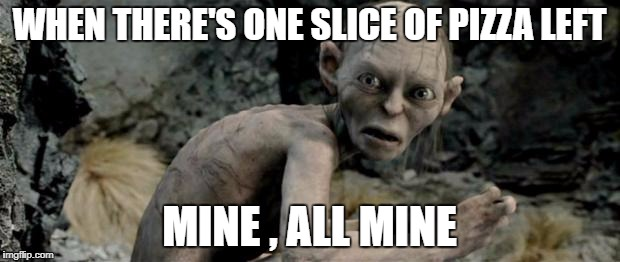 My Precious | WHEN THERE'S ONE SLICE OF PIZZA LEFT MINE , ALL MINE | image tagged in my precious | made w/ Imgflip meme maker