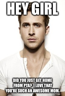 Ryan Gosling |  HEY GIRL; DID YOU JUST GET HOME FROM PTA?  I LOVE THAT YOU'RE SUCH AN AWESOME MOM. | image tagged in memes,ryan gosling | made w/ Imgflip meme maker