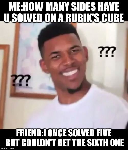 ME:HOW MANY SIDES HAVE U SOLVED ON A RUBIK'S CUBE FRIEND:I ONCE SOLVED FIVE BUT COULDN'T GET THE SIXTH ONE | image tagged in what the fuck ngga wtf | made w/ Imgflip meme maker