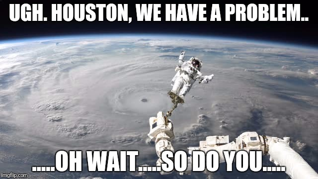 Texas Flood Dilemma | UGH. HOUSTON, WE HAVE A PROBLEM.. .....OH WAIT.....SO DO YOU..... | image tagged in texas,hurricane harvey,hurricane,houston,dallas,make it rain | made w/ Imgflip meme maker