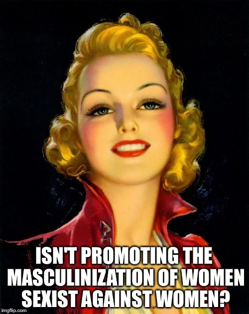 Isn't it? | ISN'T PROMOTING THE MASCULINIZATION OF WOMEN SEXIST AGAINST WOMEN? | image tagged in feminism,women,sexism | made w/ Imgflip meme maker