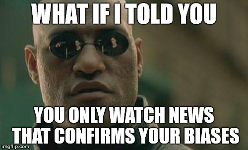Otherwise, it is fake.  | WHAT IF I TOLD YOU YOU ONLY WATCH NEWS THAT CONFIRMS YOUR BIASES | image tagged in memes,matrix morpheus,fake news,media bias | made w/ Imgflip meme maker