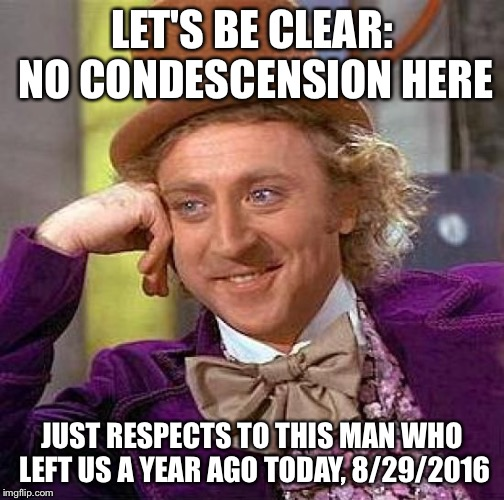 Creepy Condescending Wonka Meme | LET'S BE CLEAR: NO CONDESCENSION HERE JUST RESPECTS TO THIS MAN WHO LEFT US A YEAR AGO TODAY, 8/29/2016 | image tagged in memes,creepy condescending wonka | made w/ Imgflip meme maker