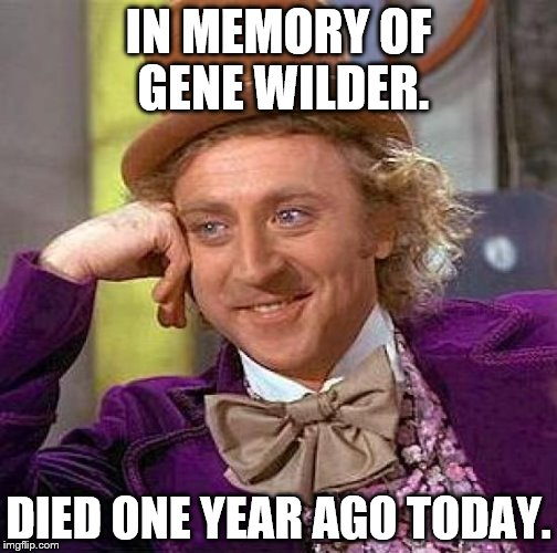 Creepy Condescending Wonka Meme | IN MEMORY OF GENE WILDER. DIED ONE YEAR AGO TODAY. | image tagged in memes,creepy condescending wonka | made w/ Imgflip meme maker