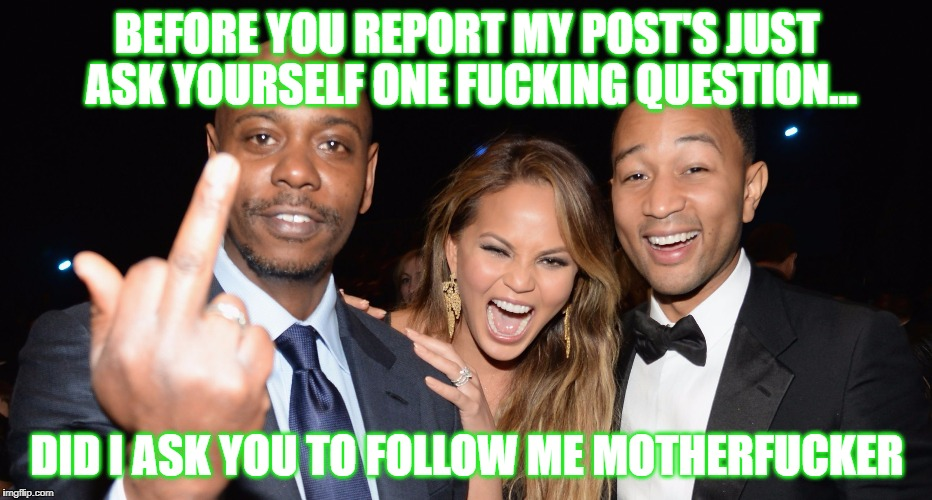 Before You Report My Post's... | BEFORE YOU REPORT MY POST'S JUST ASK YOURSELF ONE F**KING QUESTION... DID I ASK YOU TO FOLLOW ME MOTHERF**KER | image tagged in dave chappelle middle finger,memes,post,question,follow,report | made w/ Imgflip meme maker