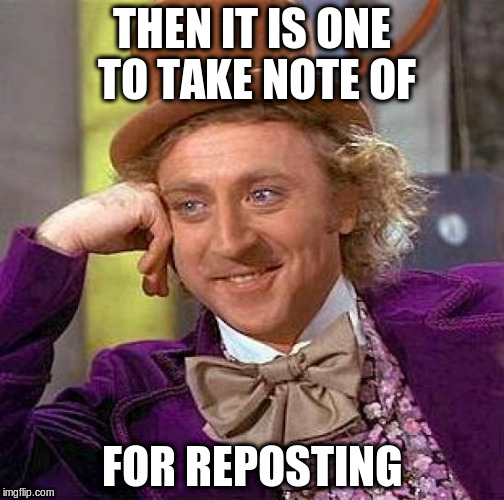 Creepy Condescending Wonka Meme | THEN IT IS ONE TO TAKE NOTE OF FOR REPOSTING | image tagged in memes,creepy condescending wonka | made w/ Imgflip meme maker