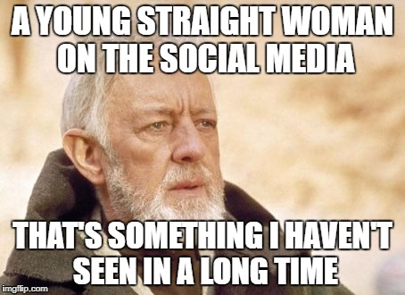 Obi Wan Kenobi Meme | A YOUNG STRAIGHT WOMAN ON THE SOCIAL MEDIA THAT'S SOMETHING I HAVEN'T SEEN IN A LONG TIME | image tagged in memes,obi wan kenobi | made w/ Imgflip meme maker