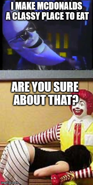 Just when you think Mcdonalds tries to hard to advertise | I MAKE MCDONALDS A CLASSY PLACE TO EAT ARE YOU SURE ABOUT THAT? | image tagged in crack heads,mcdonalds,moon man,bj | made w/ Imgflip meme maker