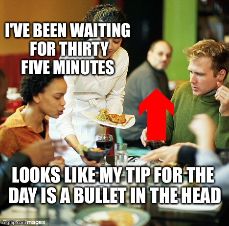 I'VE BEEN WAITING FOR THIRTY FIVE MINUTES LOOKS LIKE MY TIP FOR THE DAY IS A BULLET IN THE HEAD | image tagged in memes,funny,dank memes,waiter | made w/ Imgflip meme maker