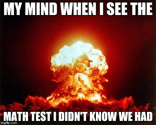 Nuclear Explosion Meme | MY MIND WHEN I SEE THE MATH TEST I DIDN'T KNOW WE HAD | image tagged in memes,nuclear explosion | made w/ Imgflip meme maker