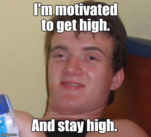 10 Guy Meme | I'm motivated to get high. And stay high. | image tagged in memes,10 guy | made w/ Imgflip meme maker
