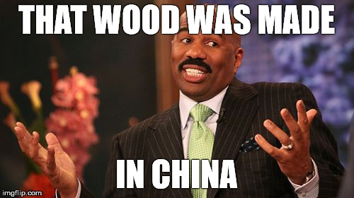 Steve Harvey Meme | THAT WOOD WAS MADE IN CHINA | image tagged in memes,steve harvey | made w/ Imgflip meme maker