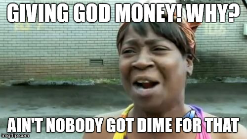 Aint Nobody Got Time For That Meme | GIVING GOD MONEY! WHY? AIN'T NOBODY GOT DIME FOR THAT | image tagged in memes,aint nobody got time for that | made w/ Imgflip meme maker