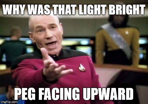 Picard Wtf Meme | WHY WAS THAT LIGHT BRIGHT PEG FACING UPWARD | image tagged in memes,picard wtf | made w/ Imgflip meme maker