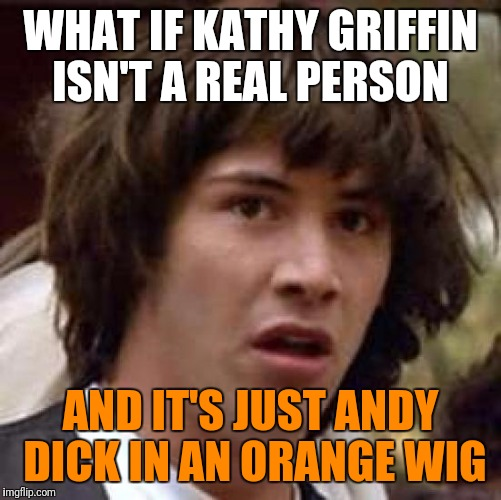 It's either this or they were separated at birth | WHAT IF KATHY GRIFFIN ISN'T A REAL PERSON AND IT'S JUST ANDY DICK IN AN ORANGE WIG | image tagged in memes,conspiracy keanu,celebs,kathy griffin,funny memes | made w/ Imgflip meme maker