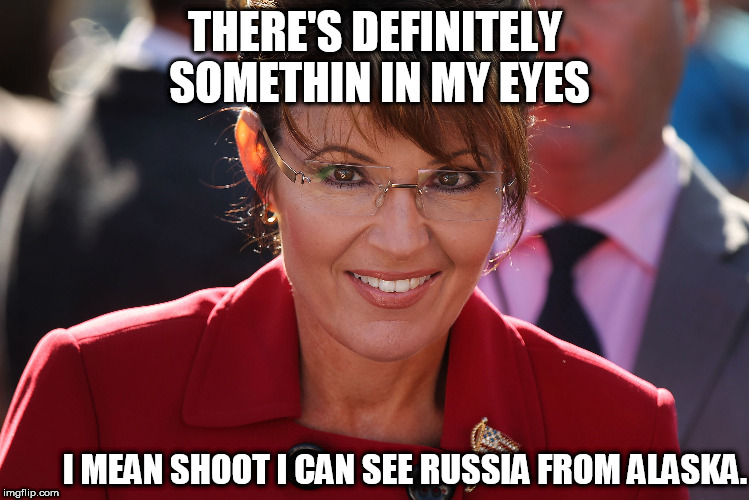 in my eyes | THERE'S DEFINITELY SOMETHIN IN MY EYES I MEAN SHOOT I CAN SEE RUSSIA FROM ALASKA. | image tagged in sarah palin | made w/ Imgflip meme maker