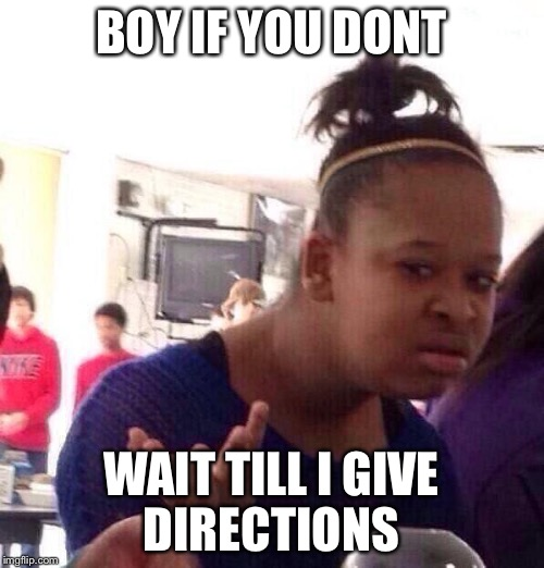Black Girl Wat Meme | BOY IF YOU DONT WAIT TILL I GIVE DIRECTIONS | image tagged in memes,black girl wat | made w/ Imgflip meme maker