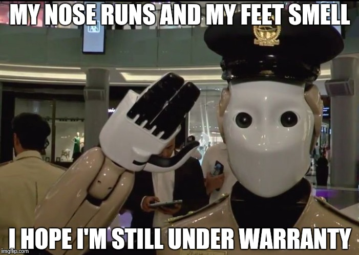 MY NOSE RUNS AND MY FEET SMELL I HOPE I'M STILL UNDER WARRANTY | image tagged in robocop is now real | made w/ Imgflip meme maker