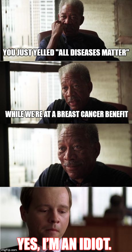 "Thinking about this might hurt | YOU JUST YELLED ""ALL DISEASES MATTER"" WHILE WE'RE AT A BREAST CANCER BENEFIT YES, I'M AN IDIOT. 