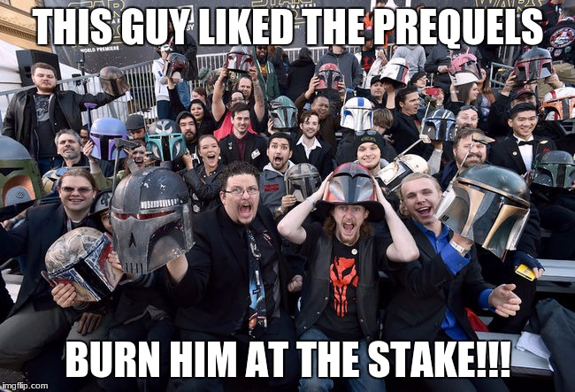 THIS GUY LIKED THE PREQUELS BURN HIM AT THE STAKE!!! | image tagged in star wars fans | made w/ Imgflip meme maker