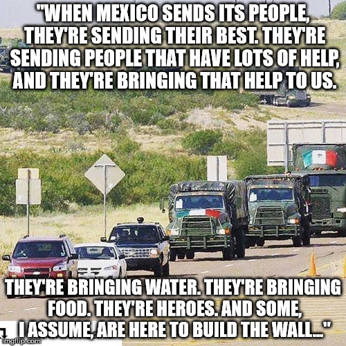 """WHEN MEXICO SENDS ITS PEOPLE, THEY'RE SENDING THEIR BEST. THEY'RE SENDING PEOPLE THAT HAVE LOTS OF HELP, AND THEY'RE BRINGING THAT HELP TO  