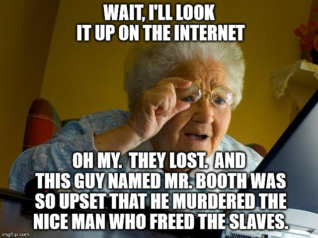 Grandma Finds The Internet Meme | WAIT, I'LL LOOK IT UP ON THE INTERNET OH MY.  THEY LOST.  AND THIS GUY NAMED MR. BOOTH WAS SO UPSET THAT HE MURDERED THE NICE MAN WHO FREED  | image tagged in memes,grandma finds the internet | made w/ Imgflip meme maker