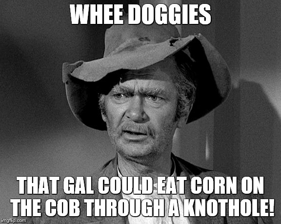Jed Clampett | WHEE DOGGIES THAT GAL COULD EAT CORN ON THE COB THROUGH A KNOTHOLE! | image tagged in jed clampett | made w/ Imgflip meme maker